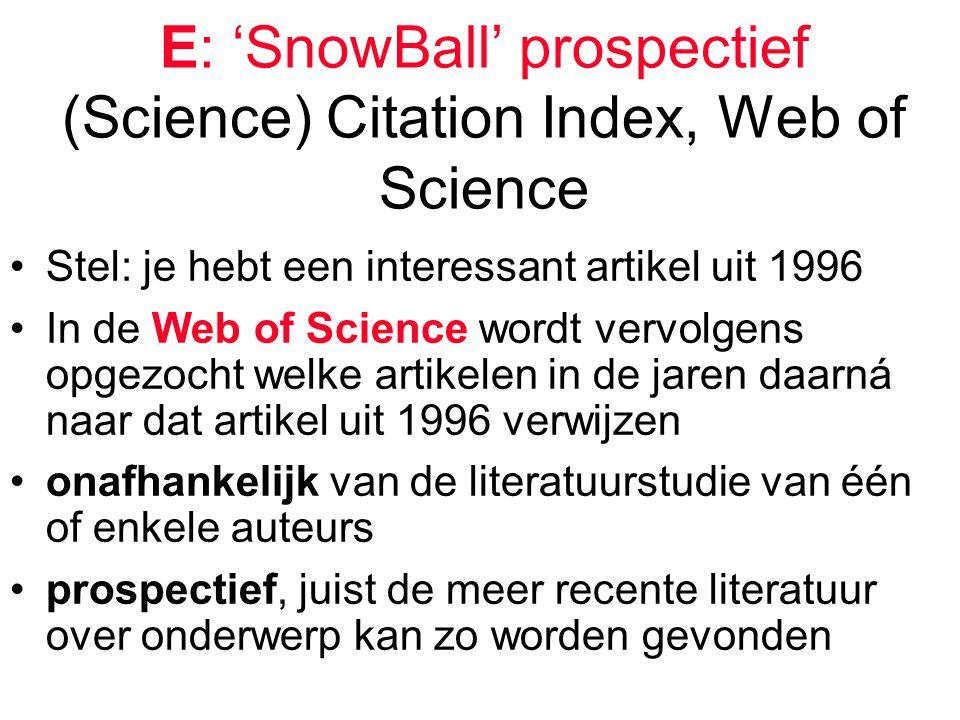 E: 'SnowBall' prospectief (Science) Citation Index, Web of Science Stel: je hebt een interessant artikel uit 1996 In de Web of Science wordt vervolgens opgezocht welke artikelen in de jaren daarná naar dat artikel uit 1996 verwijzen onafhankelijk van de literatuurstudie van één of enkele auteurs prospectief, juist de meer recente literatuur over onderwerp kan zo worden gevonden