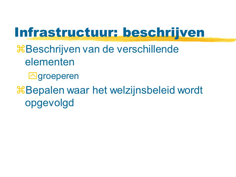 Infrastructuur: beschrijven zBeschrijven van de verschillende elementen ygroeperen zBepalen waar het welzijnsbeleid wordt opgevolgd