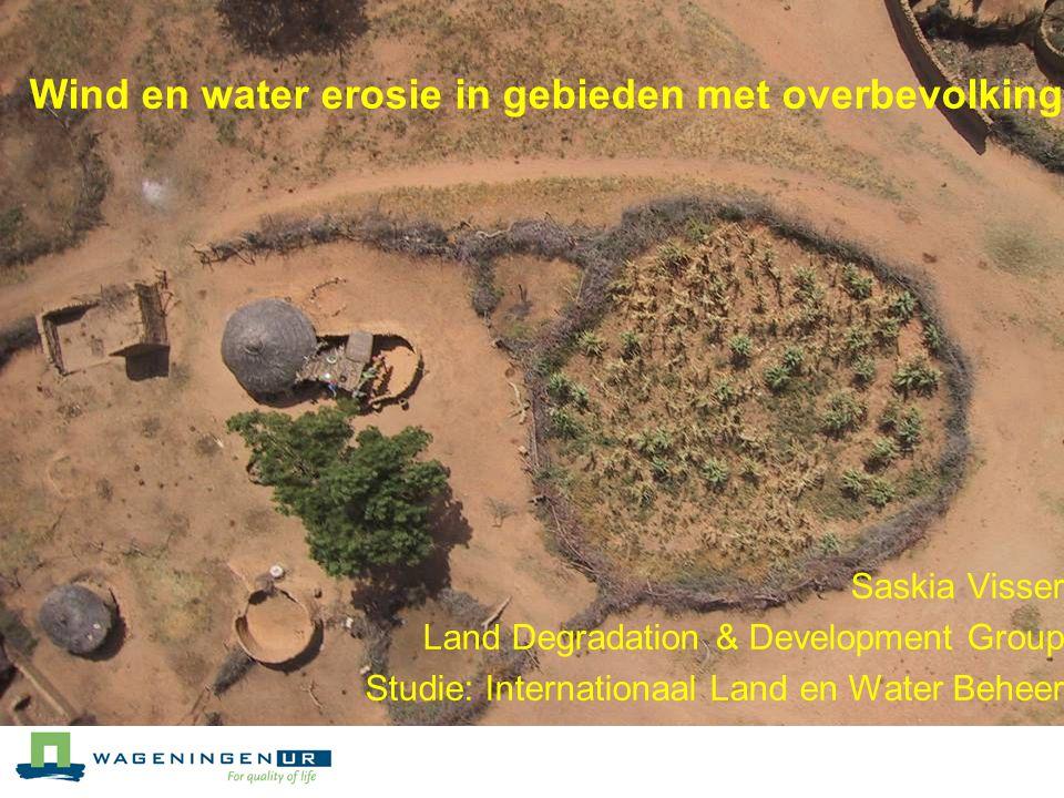 Wind en water erosie in gebieden met overbevolking Saskia Visser Land Degradation & Development Group Studie: Internationaal Land en Water Beheer