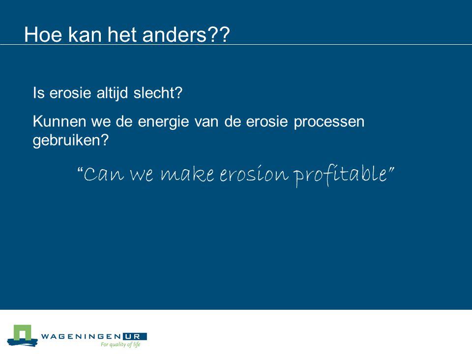 """Hoe kan het anders?? """" Can we make erosion profitable"""" Is erosie altijd slecht? Kunnen we de energie van de erosie processen gebruiken?"""