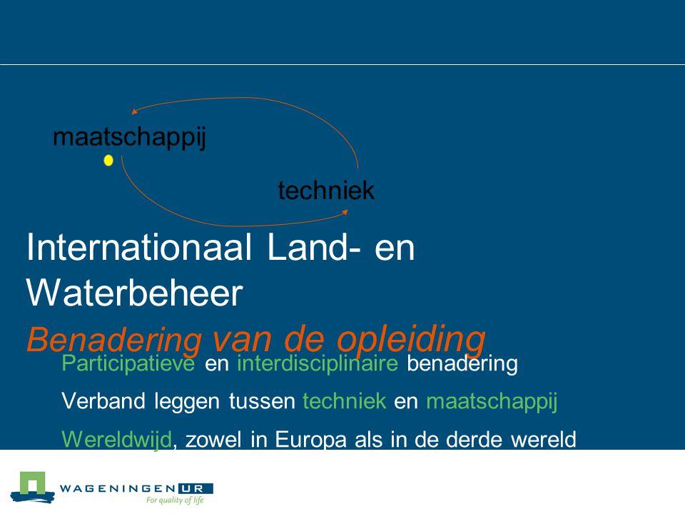 Internationaal Land- en Waterbeheer Benadering van de opleiding Participatieve en interdisciplinaire benadering Verband leggen tussen techniek en maat