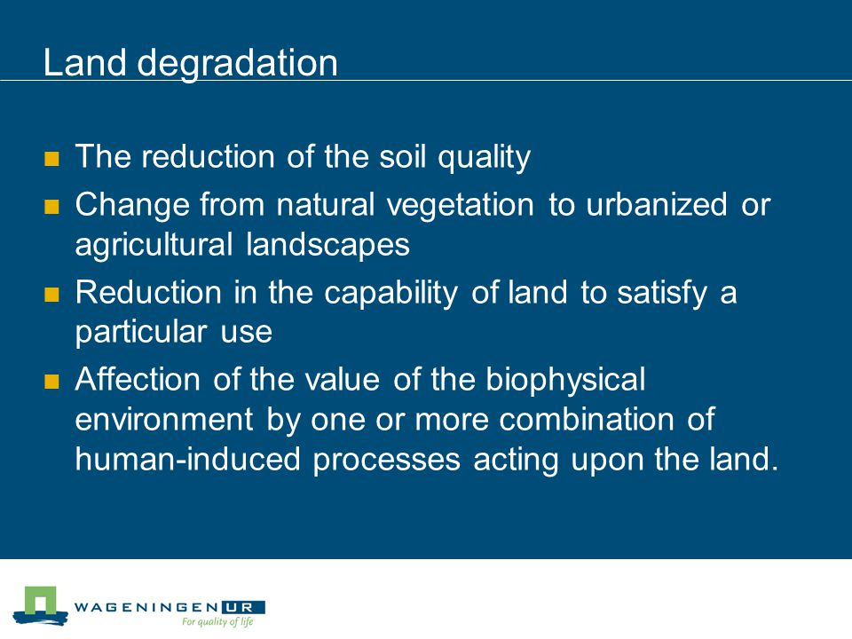 Land degradation The reduction of the soil quality Change from natural vegetation to urbanized or agricultural landscapes Reduction in the capability of land to satisfy a particular use Affection of the value of the biophysical environment by one or more combination of human-induced processes acting upon the land.