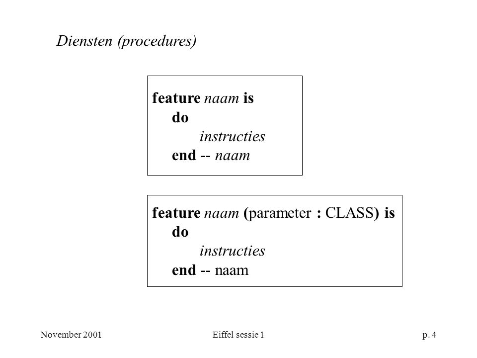 November 2001Eiffel sessie 1p. 4 Diensten (procedures) feature naam is do instructies end -- naam feature naam (parameter : CLASS) is do instructies e