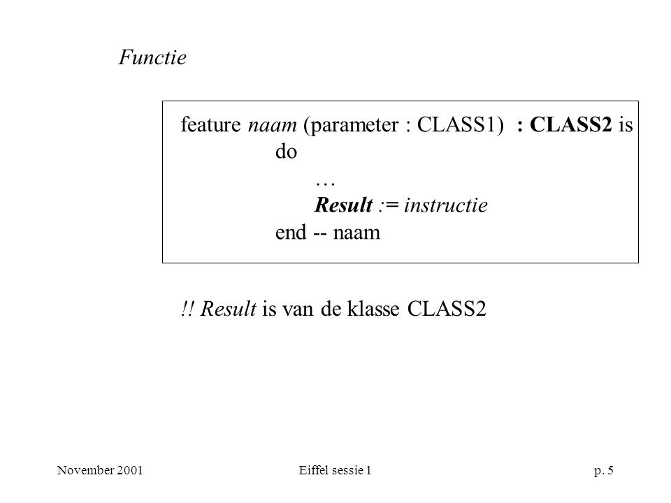 November 2001Eiffel sessie 1p. 5 feature naam (parameter : CLASS1) : CLASS2 is do … Result := instructie end -- naam Functie !! Result is van de klass