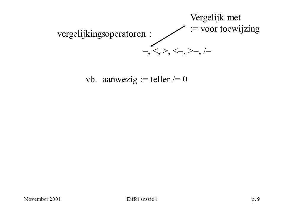 November 2001Eiffel sessie 1p. 9 vergelijkingsoperatoren : =,, =, /= vb.