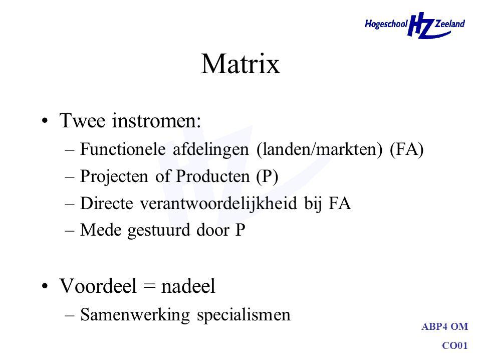 ABP4 OM CO01 Matrix Twee instromen: –Functionele afdelingen (landen/markten) (FA) –Projecten of Producten (P) –Directe verantwoordelijkheid bij FA –Me