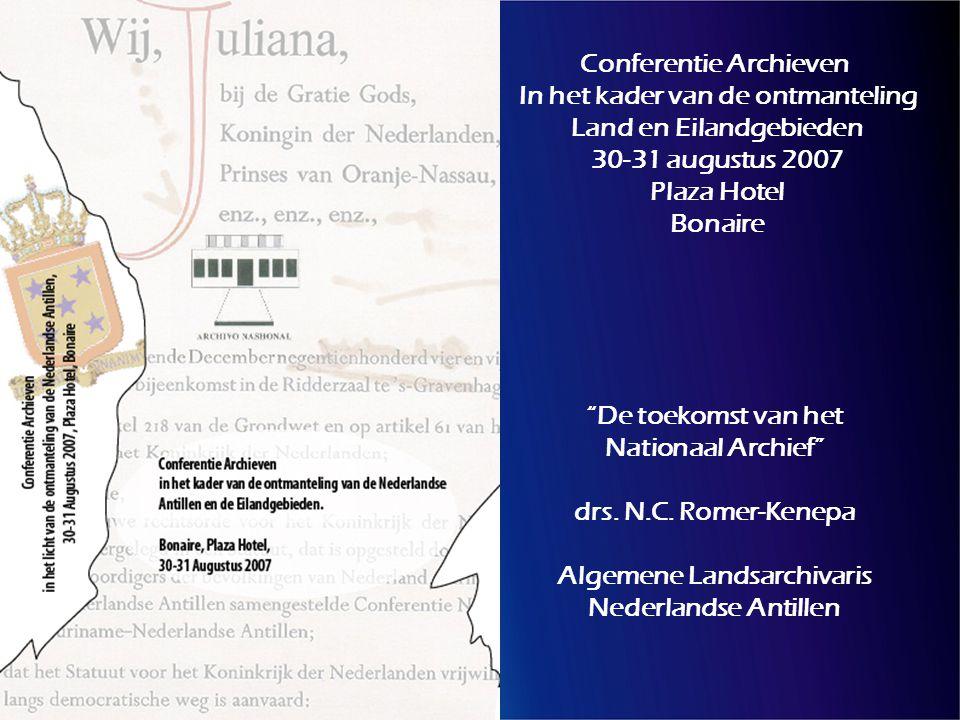 Conferentie Archieven In het kader van de ontmanteling Land en Eilandgebieden 30-31 augustus 2007 Plaza Hotel Bonaire De toekomst van het Nationaal Archief drs.