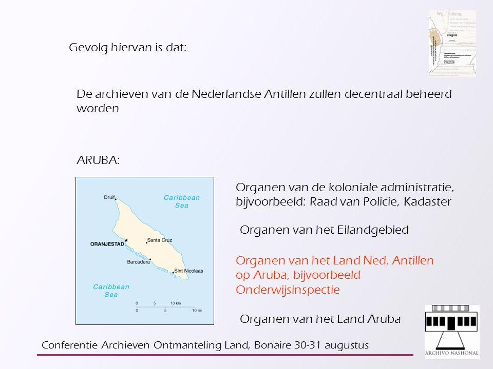 Gevolg hiervan is dat: De archieven van de Nederlandse Antillen zullen decentraal beheerd worden ARUBA: Organen van de koloniale administratie, bijvoorbeeld: Raad van Policie, Kadaster Organen van het Eilandgebied Organen van het Land Ned.