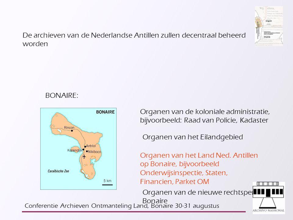 De archieven van de Nederlandse Antillen zullen decentraal beheerd worden BONAIRE: Organen van de koloniale administratie, bijvoorbeeld: Raad van Policie, Kadaster Organen van het Eilandgebied Organen van het Land Ned.