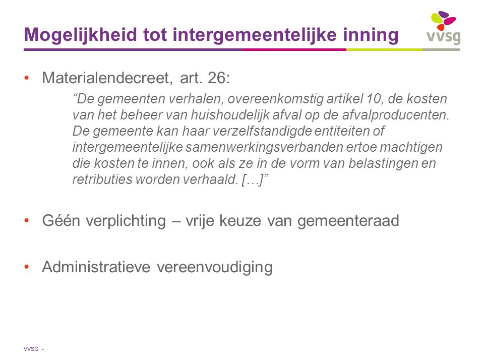 VVSG - Harmonisering - berekeningsmethodiek Waste Framework Directive Vervuiler betaalt VVSG: vragende partij voor maatregelen die harmonisering afvaltarieven in de hand werken Afvaltoerisme vermijden Materialendecreet, art.