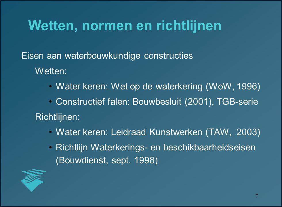 7 Eisen aan waterbouwkundige constructies Wetten: Water keren: Wet op de waterkering (WoW, 1996) Constructief falen: Bouwbesluit (2001), TGB-serie Richtlijnen: Water keren: Leidraad Kunstwerken (TAW, 2003) Richtlijn Waterkerings- en beschikbaarheidseisen (Bouwdienst, sept.