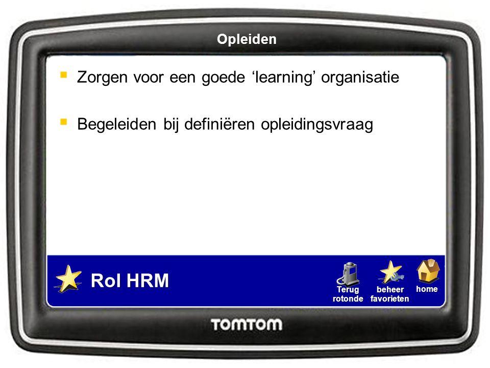 homebeheerfavorietenTerugrotonde  Zorgen voor een goede 'learning' organisatie  Begeleiden bij definiëren opleidingsvraag Rol HRM Opleiden