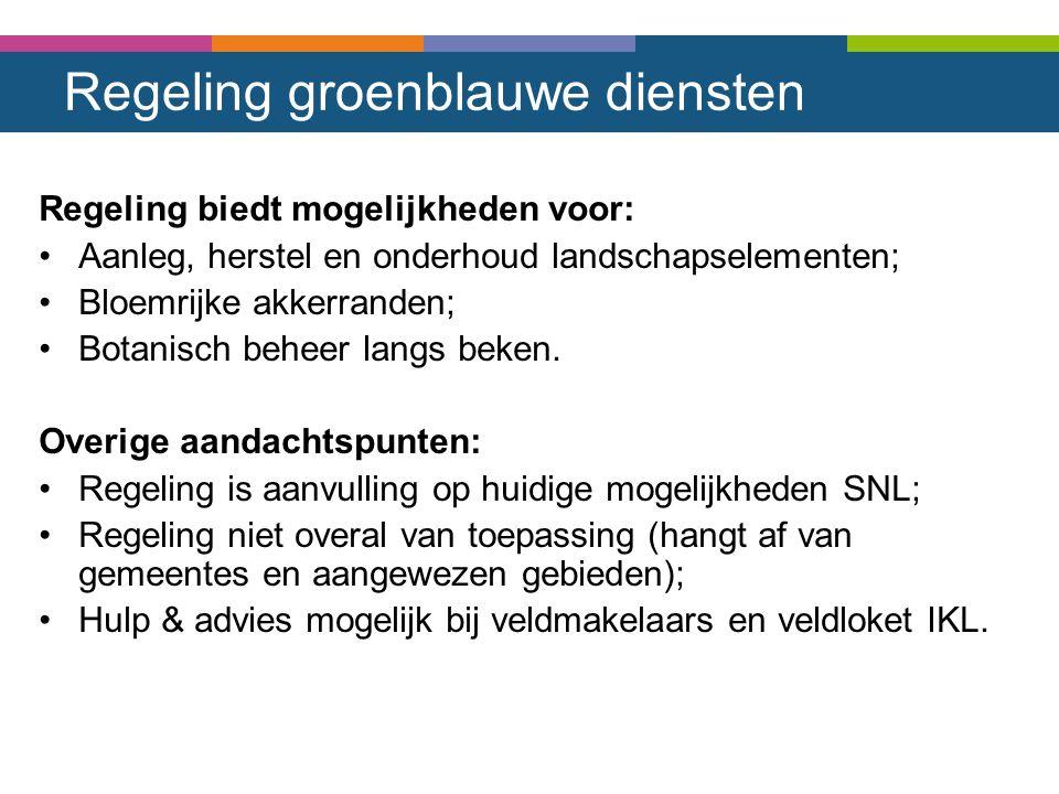 Regeling groenblauwe diensten Regeling biedt mogelijkheden voor: Aanleg, herstel en onderhoud landschapselementen; Bloemrijke akkerranden; Botanisch b
