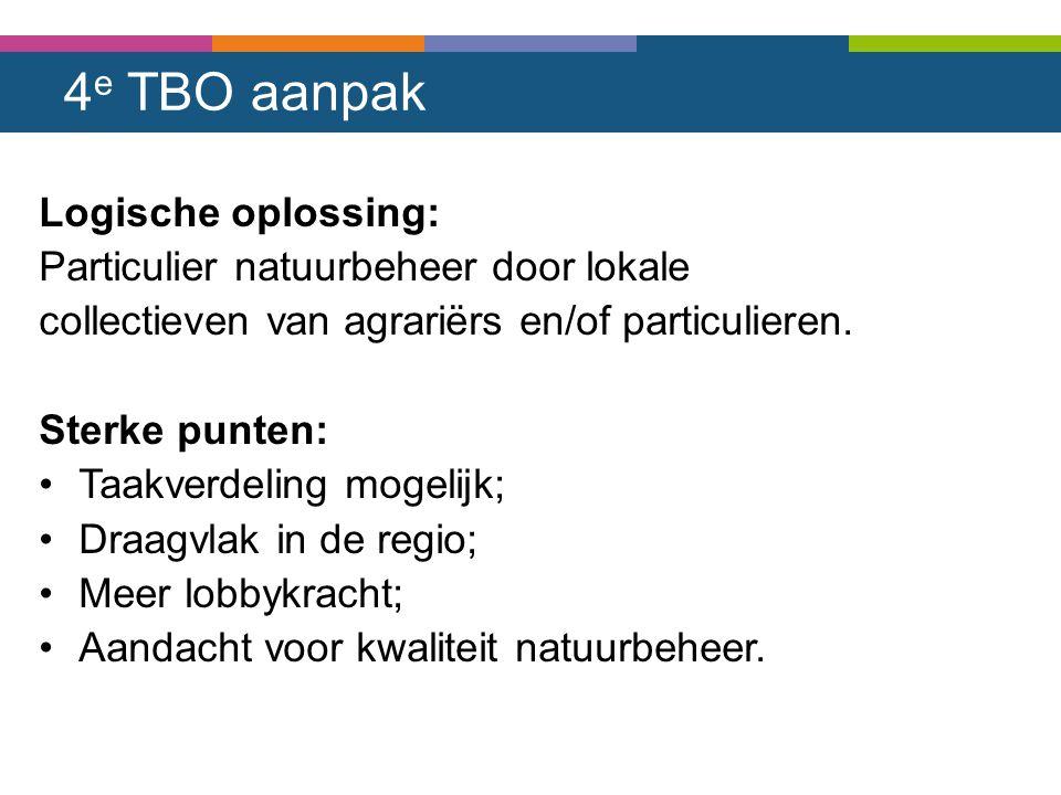 4 e TBO aanpak Logische oplossing: Particulier natuurbeheer door lokale collectieven van agrariërs en/of particulieren. Sterke punten: Taakverdeling m