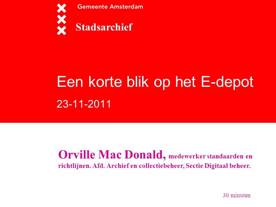 Een korte blik op het E-depot 23-11-2011 Stadsarchief Orville Mac Donald, medewerker standaarden en richtlijnen. Afd. Archief en collectiebeheer, Sect