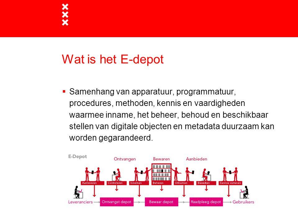 Wat is het E-depot  Samenhang van apparatuur, programmatuur, procedures, methoden, kennis en vaardigheden waarmee inname, het beheer, behoud en besch