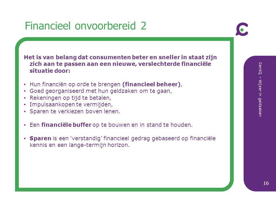 CentiQ - Wijzer in geldzaken 16 Financieel onvoorbereid 2 Het is van belang dat consumenten beter en sneller in staat zijn zich aan te passen aan een