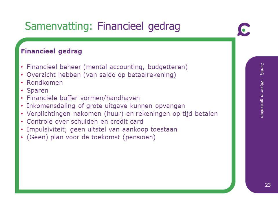 CentiQ - Wijzer in geldzaken 23 Samenvatting: Financieel gedrag Financieel gedrag Financieel beheer (mental accounting, budgetteren) Overzicht hebben