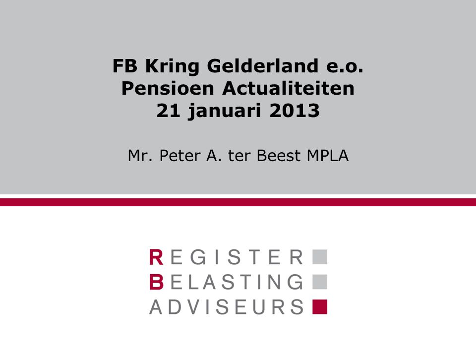 FB Kring Gelderland e.o. Pensioen Actualiteiten 21 januari 2013 Mr. Peter A. ter Beest MPLA