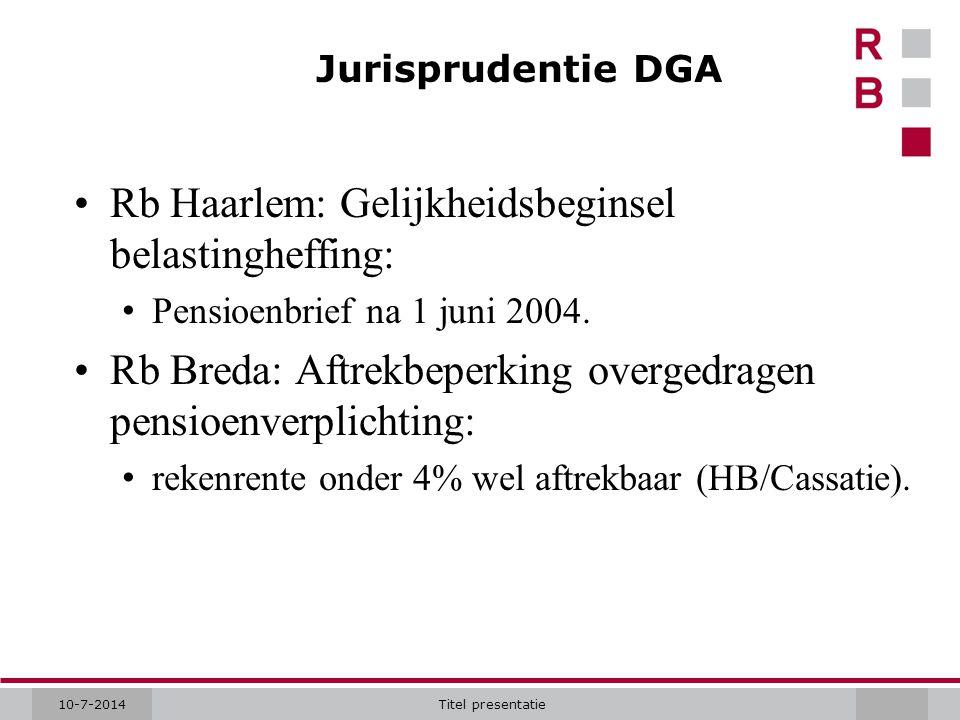 10-7-2014Titel presentatie Jurisprudentie DGA Rb Haarlem: Gelijkheidsbeginsel belastingheffing: Pensioenbrief na 1 juni 2004. Rb Breda: Aftrekbeperkin