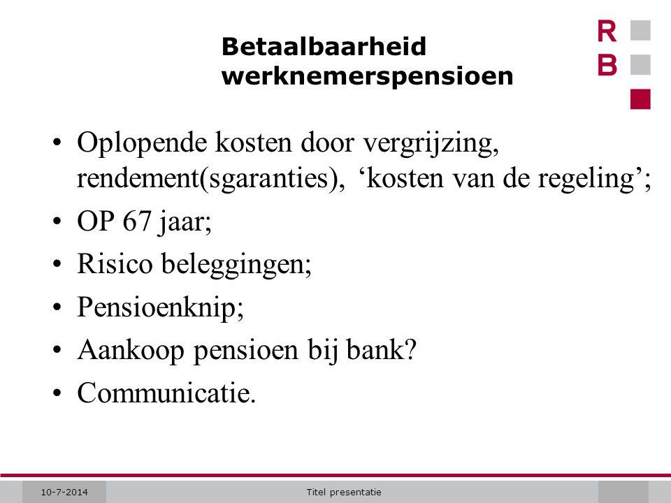 10-7-2014Titel presentatie Betaalbaarheid werknemerspensioen Oplopende kosten door vergrijzing, rendement(sgaranties), 'kosten van de regeling'; OP 67