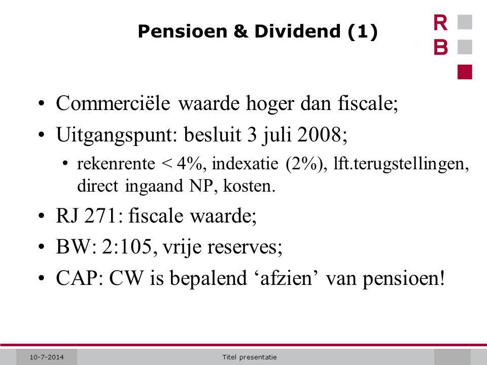 10-7-2014Titel presentatie Pensioen & Dividend (1) Commerciële waarde hoger dan fiscale; Uitgangspunt: besluit 3 juli 2008; rekenrente < 4%, indexatie