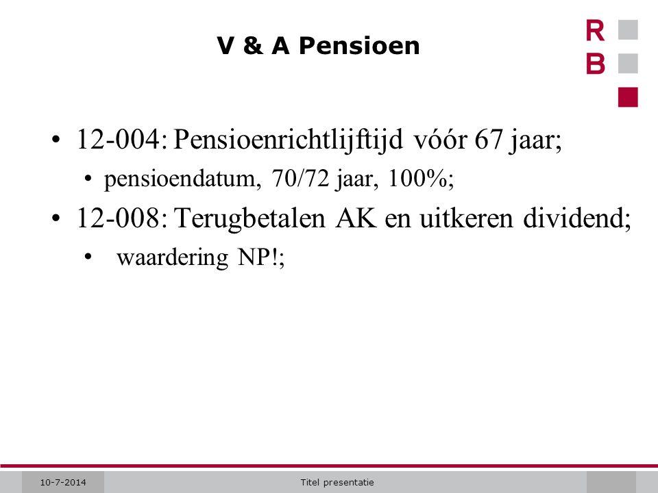 10-7-2014Titel presentatie V & A Pensioen 12-004: Pensioenrichtlijftijd vóór 67 jaar; pensioendatum, 70/72 jaar, 100%; 12-008: Terugbetalen AK en uitk