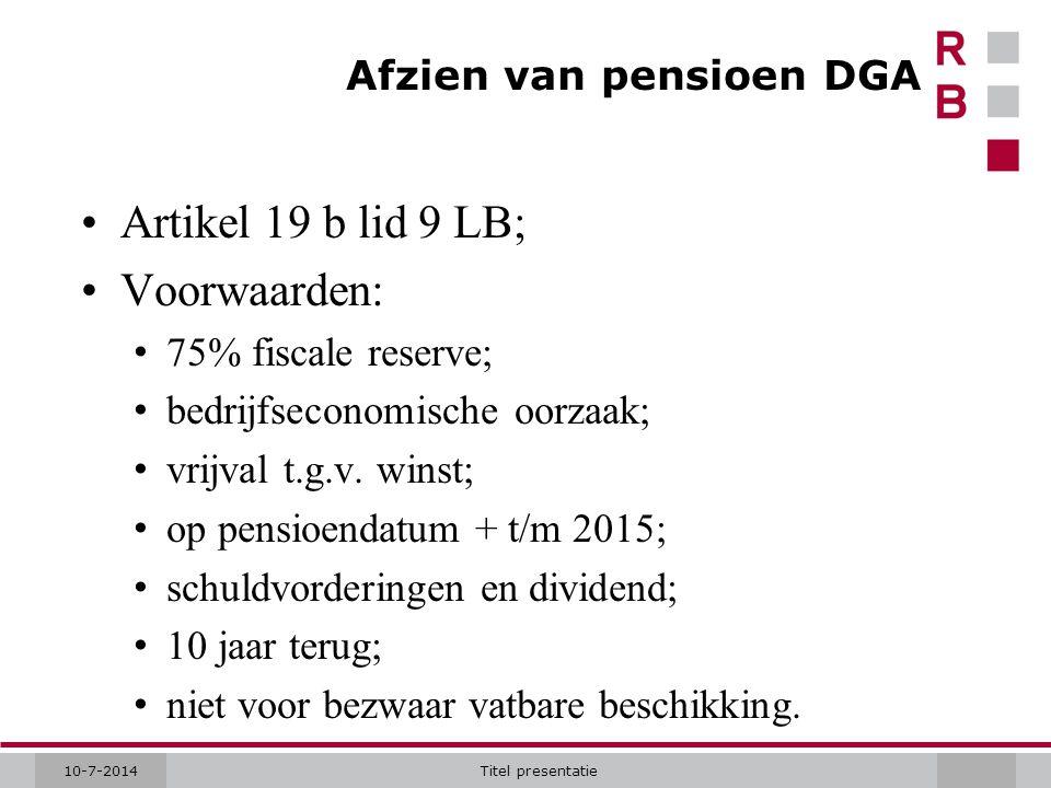 10-7-2014Titel presentatie Afzien van pensioen DGA Artikel 19 b lid 9 LB; Voorwaarden: 75% fiscale reserve; bedrijfseconomische oorzaak; vrijval t.g.v