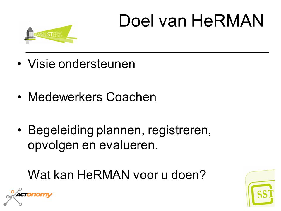 Doel van HeRMAN Visie ondersteunen Medewerkers Coachen Begeleiding plannen, registreren, opvolgen en evalueren. Wat kan HeRMAN voor u doen?