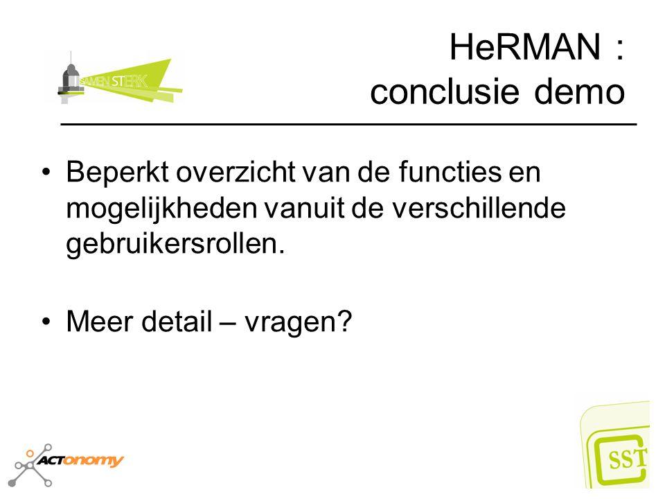 HeRMAN : conclusie demo Beperkt overzicht van de functies en mogelijkheden vanuit de verschillende gebruikersrollen. Meer detail – vragen?