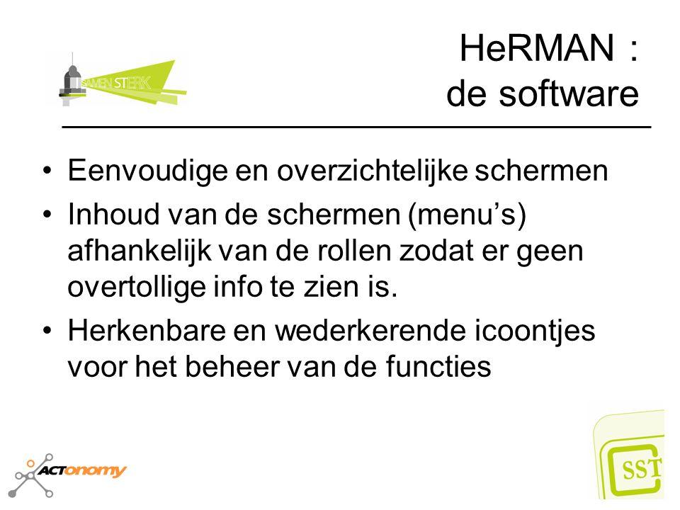 HeRMAN : de software Eenvoudige en overzichtelijke schermen Inhoud van de schermen (menu's) afhankelijk van de rollen zodat er geen overtollige info t
