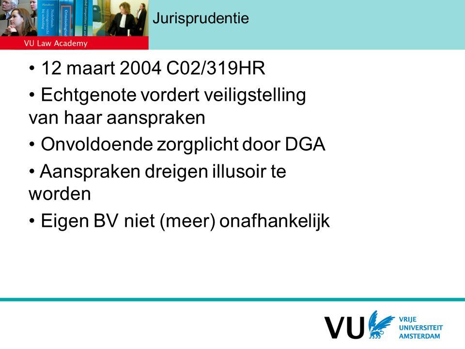 Jurisprudentie 12 maart 2004 C02/319HR Echtgenote vordert veiligstelling van haar aanspraken Onvoldoende zorgplicht door DGA Aanspraken dreigen illusoir te worden Eigen BV niet (meer) onafhankelijk