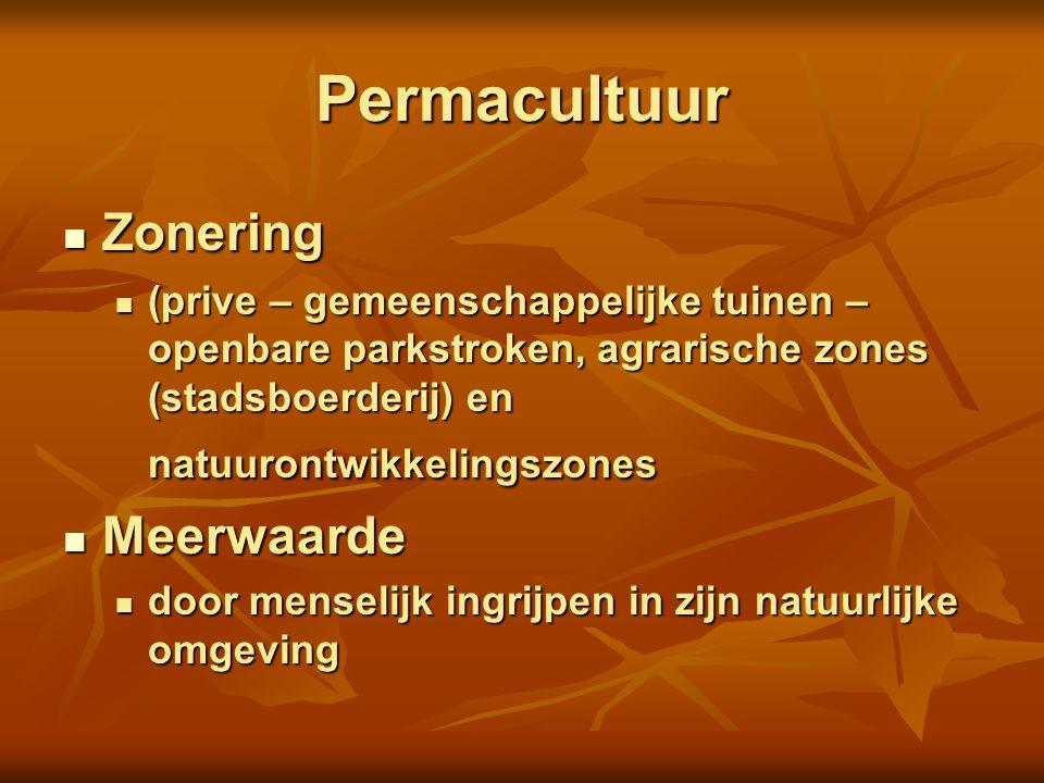 Permacultuur Zonering Zonering (prive – gemeenschappelijke tuinen – openbare parkstroken, agrarische zones (stadsboerderij) en natuurontwikkelingszones (prive – gemeenschappelijke tuinen – openbare parkstroken, agrarische zones (stadsboerderij) en natuurontwikkelingszones Meerwaarde Meerwaarde door menselijk ingrijpen in zijn natuurlijke omgeving door menselijk ingrijpen in zijn natuurlijke omgeving