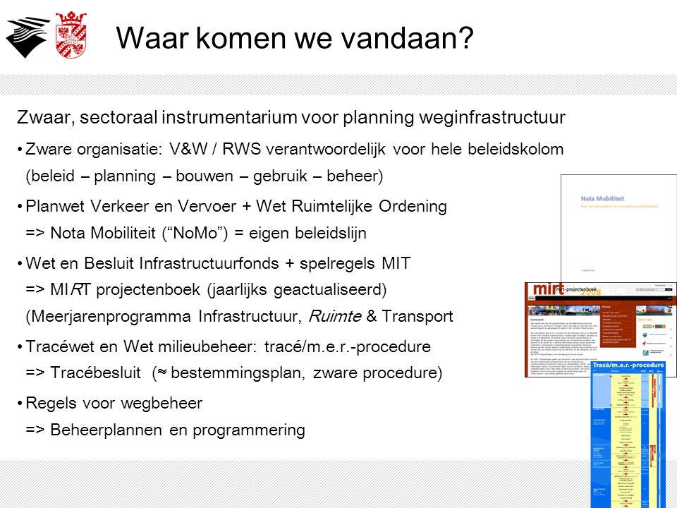 Waar komen we vandaan? Zwaar, sectoraal instrumentarium voor planning weginfrastructuur Zware organisatie: V&W / RWS verantwoordelijk voor hele beleid