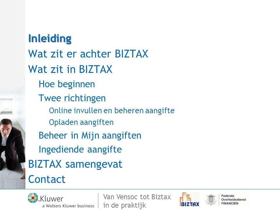 Van Vensoc tot Biztax in de praktijk Inleiding Wat zit er achter BIZTAX Wat zit in BIZTAX Hoe beginnen Twee richtingen Online invullen en beheren aangifte Opladen aangiften Beheer in Mijn aangiften Ingediende aangifte BIZTAX samengevatContact