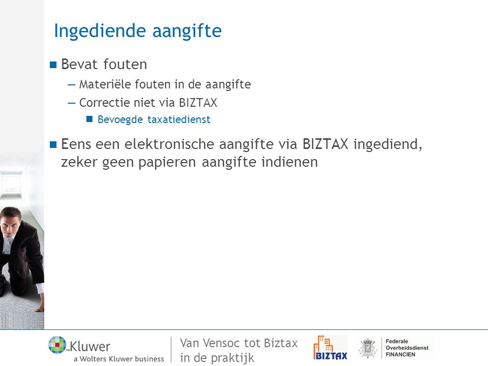 Van Vensoc tot Biztax in de praktijk Ingediende aangifte Bevat fouten —Materiële fouten in de aangifte —Correctie niet via BIZTAX Bevoegde taxatiedien