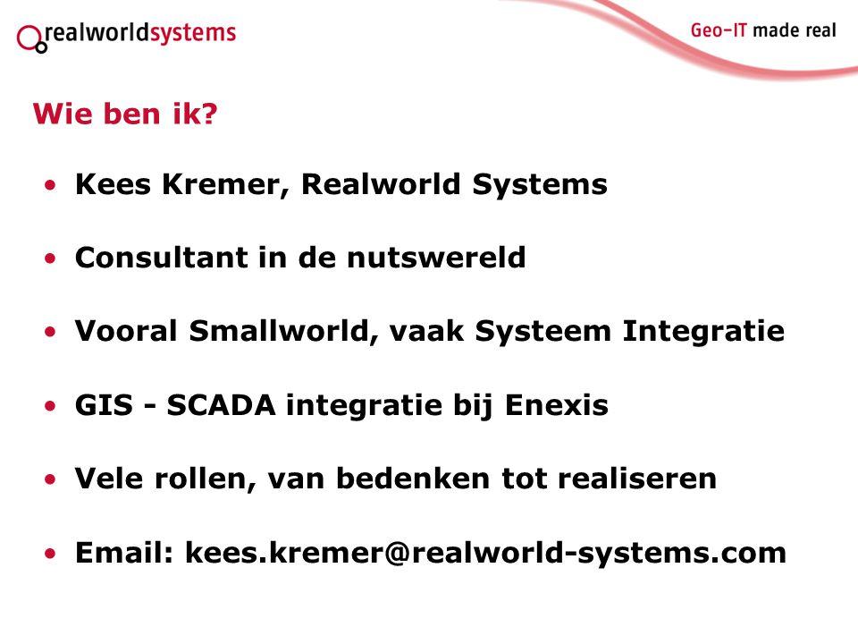 Wie ben ik? Kees Kremer, Realworld Systems Consultant in de nutswereld Vooral Smallworld, vaak Systeem Integratie GIS - SCADA integratie bij Enexis Ve