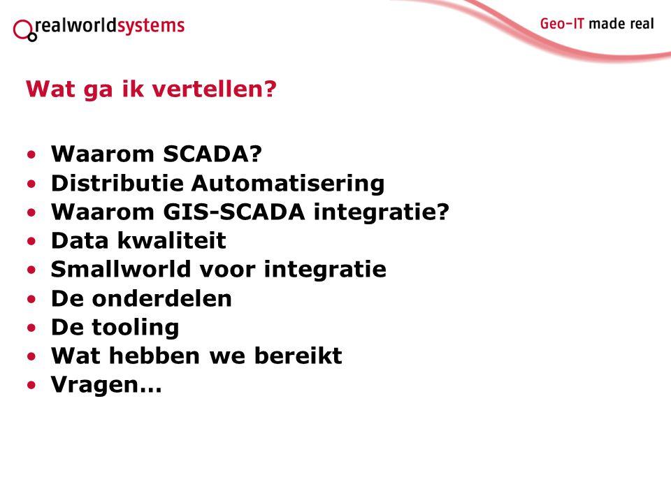 Wat ga ik vertellen? Waarom SCADA? Distributie Automatisering Waarom GIS-SCADA integratie? Data kwaliteit Smallworld voor integratie De onderdelen De