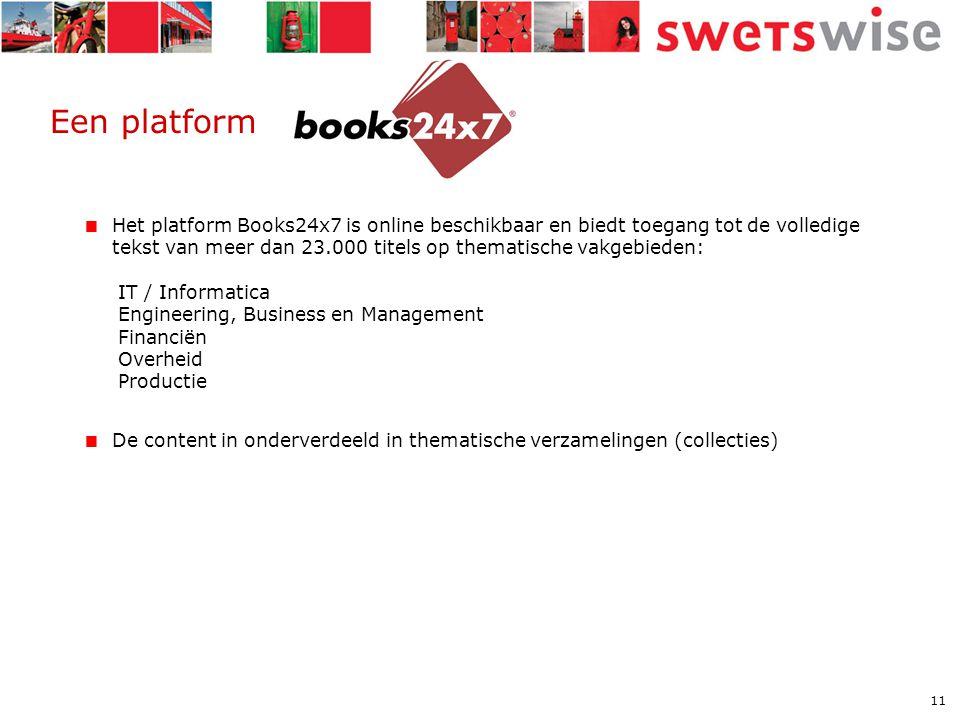 11 Een platform  Het platform Books24x7 is online beschikbaar en biedt toegang tot de volledige tekst van meer dan 23.000 titels op thematische vakgebieden: IT / Informatica Engineering, Business en Management Financiën Overheid Productie  De content in onderverdeeld in thematische verzamelingen (collecties)