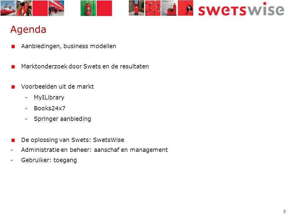 2 Agenda  Aanbiedingen, business modellen  Marktonderzoek door Swets en de resultaten  Voorbeelden uit de markt -MyILibrary -Books24x7 -Springer aanbieding  De oplossing van Swets: SwetsWise -Administratie en beheer: aanschaf en management -Gebruiker: toegang