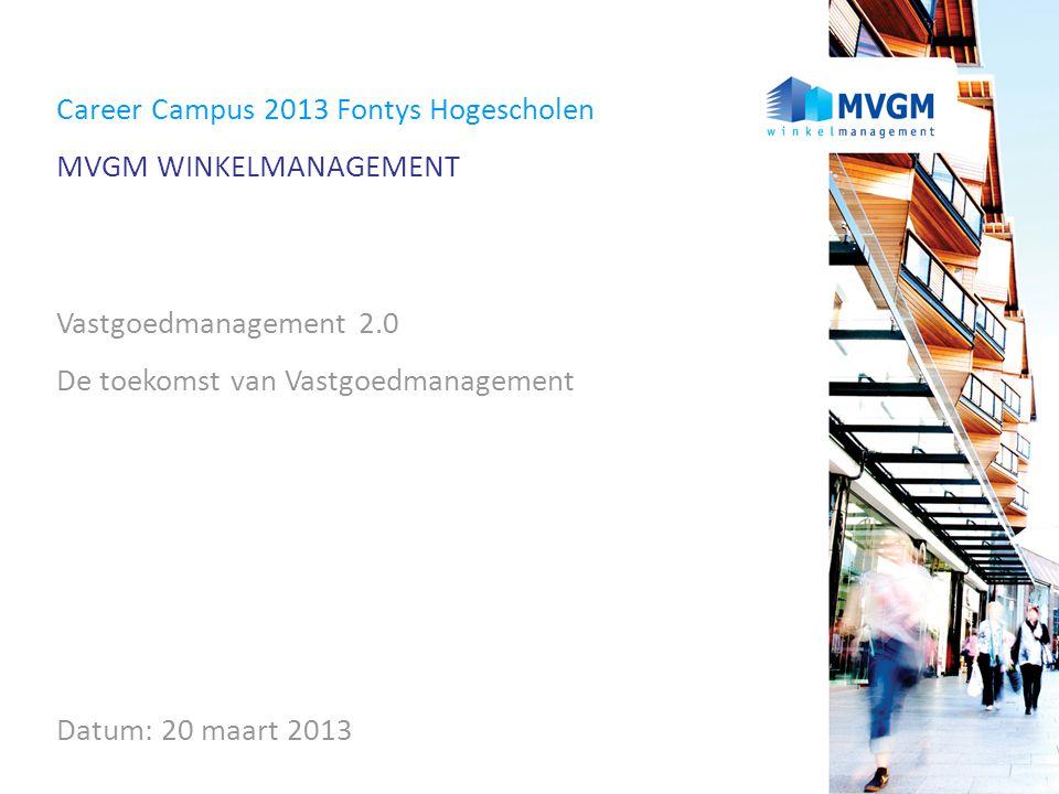 Career Campus 2013 Fontys Hogescholen MVGM WINKELMANAGEMENT Vastgoedmanagement 2.0 De toekomst van Vastgoedmanagement Datum: 20 maart 2013