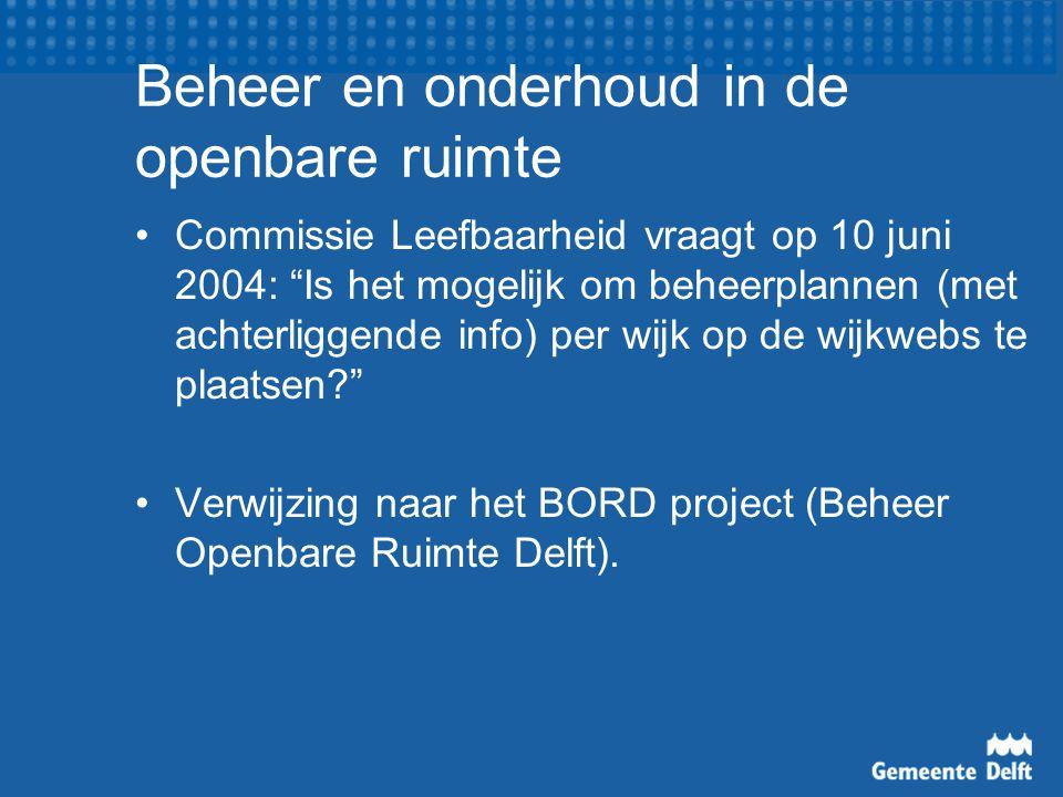 Beheer en onderhoud in de openbare ruimte Commissie Leefbaarheid vraagt op 10 juni 2004: Is het mogelijk om beheerplannen (met achterliggende info) per wijk op de wijkwebs te plaatsen Verwijzing naar het BORD project (Beheer Openbare Ruimte Delft).