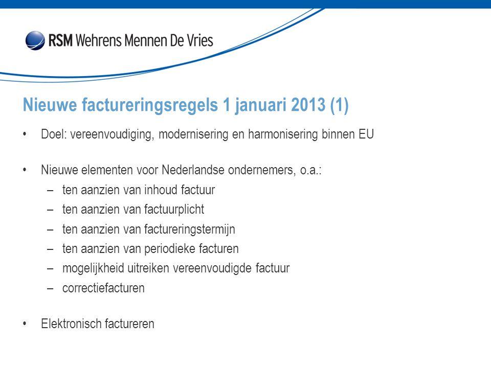 Doel: vereenvoudiging, modernisering en harmonisering binnen EU Nieuwe elementen voor Nederlandse ondernemers, o.a.: –ten aanzien van inhoud factuur –ten aanzien van factuurplicht –ten aanzien van factureringstermijn –ten aanzien van periodieke facturen –mogelijkheid uitreiken vereenvoudigde factuur –correctiefacturen Elektronisch factureren Nieuwe factureringsregels 1 januari 2013 (1)