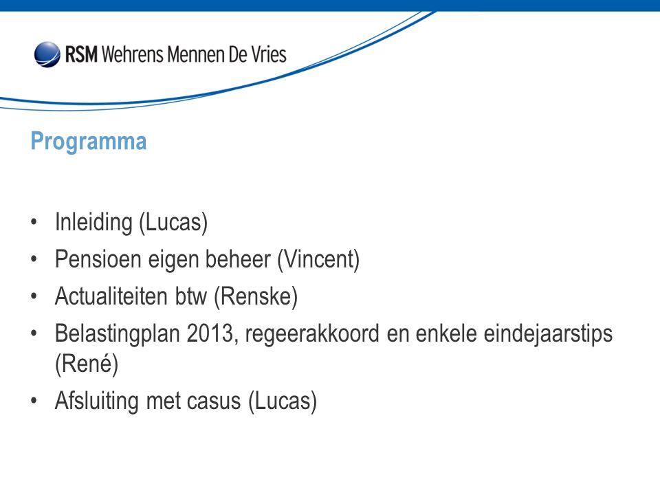 Inleiding (Lucas) Pensioen eigen beheer (Vincent) Actualiteiten btw (Renske) Belastingplan 2013, regeerakkoord en enkele eindejaarstips (René) Afsluiting met casus (Lucas) Programma