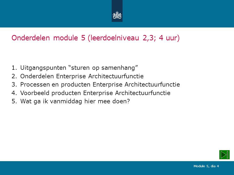 Module 5, dia 4 Onderdelen module 5 (leerdoelniveau 2,3; 4 uur) 1.Uitgangspunten sturen op samenhang 2.Onderdelen Enterprise Architectuurfunctie 3.Processen en producten Enterprise Architectuurfunctie 4.Voorbeeld producten Enterprise Architectuurfunctie 5.Wat ga ik vanmiddag hier mee doen?