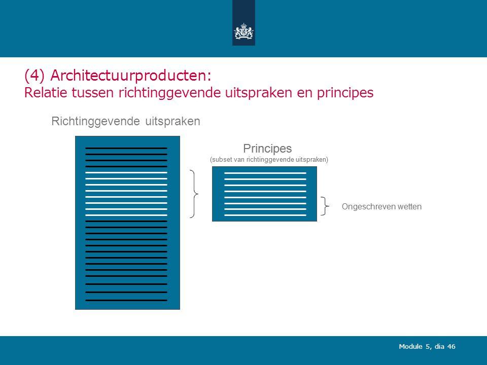 Module 5, dia 46 (4) Architectuurproducten: Relatie tussen richtinggevende uitspraken en principes Richtinggevende uitspraken Principes (subset van richtinggevende uitspraken) Ongeschreven wetten Principes (subset van richtinggevende uitspraken) Ongeschreven wetten