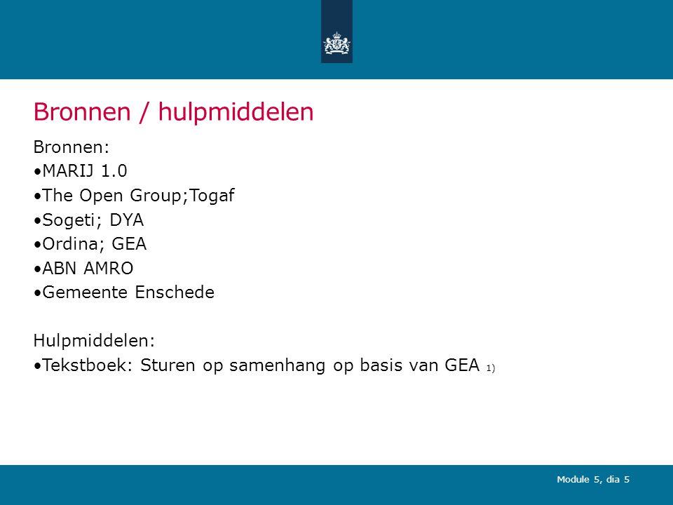 Module 5, dia 5 Bronnen / hulpmiddelen Bronnen: MARIJ 1.0 The Open Group;Togaf Sogeti; DYA Ordina; GEA ABN AMRO Gemeente Enschede Hulpmiddelen: Tekstboek: Sturen op samenhang op basis van GEA 1)