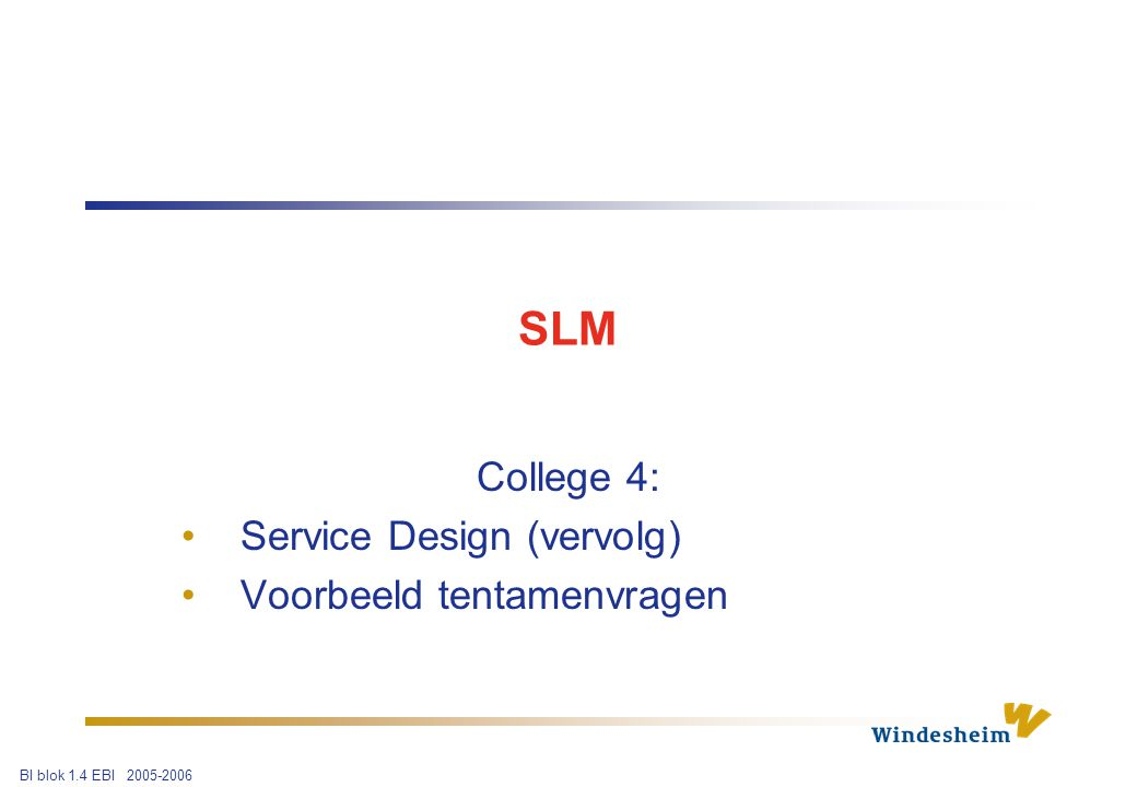 BI blok 1.4 EBI 2005-2006 SLM College 4: Service Design (vervolg) Voorbeeld tentamenvragen