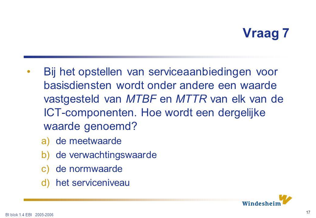 BI blok 1.4 EBI 2005-2006 17 Vraag 7 Bij het opstellen van serviceaanbiedingen voor basisdiensten wordt onder andere een waarde vastgesteld van MTBF en MTTR van elk van de ICT-componenten.