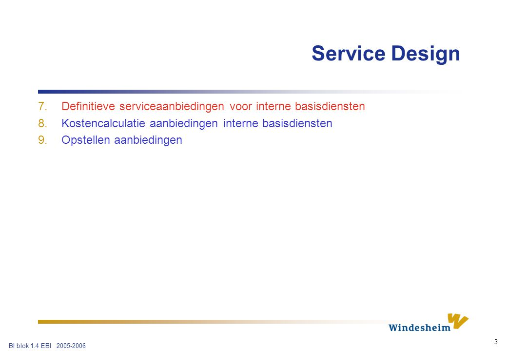 BI blok 1.4 EBI 2005-2006 3 7.Definitieve serviceaanbiedingen voor interne basisdiensten 8.Kostencalculatie aanbiedingen interne basisdiensten 9.Opstellen aanbiedingen Service Design